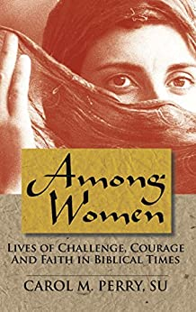 Among Women: Lives of Challenge, Courage and Faith in Biblical Times by [Perry, Carol M.]