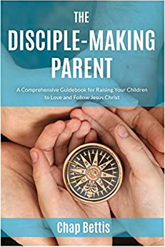 The Disciple-Making Parent: A Comprehensive Guidebook for Raising Your Children to Love and Follow Jesus Christ by [Bettis, Chap]