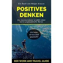 POSITIVES DENKEN: Der Work and Travel Guide. / Ziele erreichen durch positives Denken / Reisen = Persönlichkeitsentwicklung (German Edition)