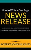How to Write a One Page News Release: Make Your Own News and Get it Covered for Free. A White House TV News Correspondent s Simple System