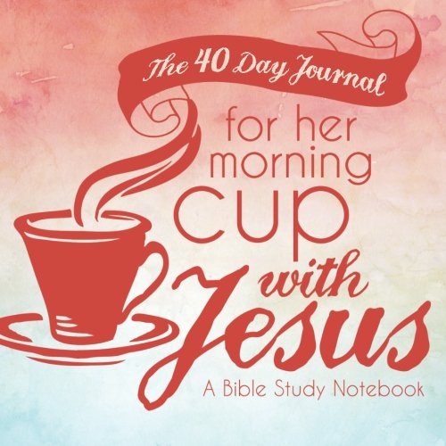 The 40 Day Journal for Her Morning Cup with Jesus: A Bible Study Notebook for Women (Her Cup with Jesus Journal: A Bible Study Notebook Series for Women) (Volume 1) (Ten Day Devotion To The Holy Spirit)