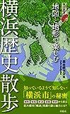 地図と地形で楽しむ 横浜歴史散歩 (歴史新書)