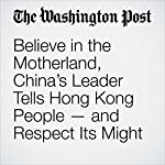 Believe in the Motherland, China's Leader Tells Hong Kong People — and Respect Its Might | Simon Denyer