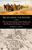Bread upon the Waters : The St. Petersburg Grain Trade and the Russian Economy, 17031811, Jones, Robert E., 0822944286