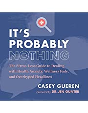 It's Probably Nothing: The Stress-Less Guide to Dealing with Health Anxiety, Wellness Fads, and Overhyped Headlines