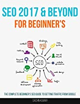 Search Engine Optimization 2017 & Beyond: The Complete Beginner's SEO Guide To Getting Traffic From Google