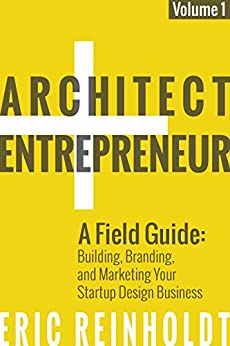 Architect and Entrepreneur: A Field Guide to Building, Branding, and Marketing Your Startup Design Business by [Reinholdt, Eric]