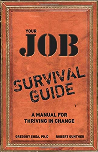 Your Job Survival Guide: A Manual For Thriving In Change: Gregory Shea PhD,