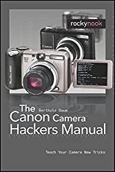 The Canon Camera Hackers Manual: Teach Your Camera New Tricks