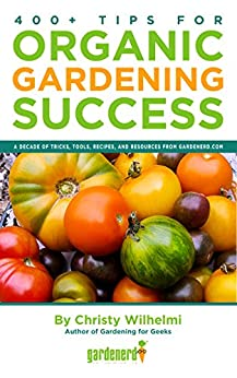 400+ Tips for Organic Gardening Success: A Decade of Tricks, Tools, Recipes, and Resources from Gardenerd.com by [Wilhelmi, Christy]