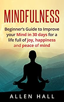 Mindfulness: Beginner's Guide to Improve Your Mind in 30 Days for a Life Full of Joy, Happiness and Peace of Mind (Meditation, Mindfulness, Yoga, Meditation ... Mindfulness for Beginners Book 1) by [Hall, Allen]