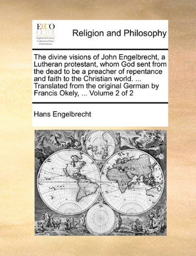 Download The divine visions of John Engelbrecht, a Lutheran protestant, whom God sent from the dead to be a preacher of repentance and faith to the Christian ... German by Francis Okely, ...  Volume 2 of 2 ebook
