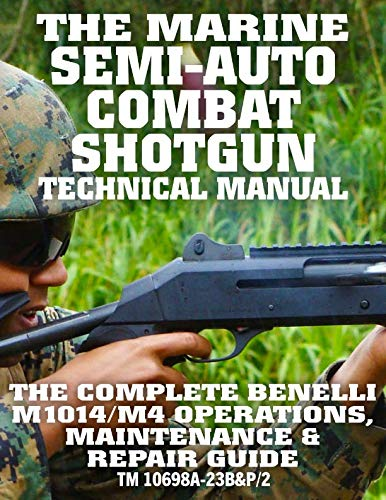 The Marine Semi-Auto Combat Shotgun Technical Manual: The Complete Benelli M1014/M4 Operations, Maintenance & Repair Guide - Full Size Edition (TM 10698A-23B&P/2) (Carlile Military Library) ()
