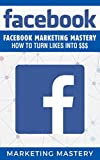 Facebook: Facebook Marketing Mastery – How To Turn Likes...