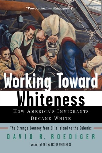 Working Toward Whiteness: How America's Immigrants Became White: The Strange Journey from Ellis Island to the Suburbs