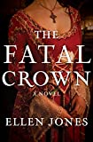 The Fatal Crown: A Novel (The Queens of Love and War Book 1)