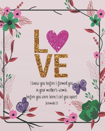 Love: I knew you before I formed you in your mother's womb, before you were born I set you apart: Prayer journal for girls and ladies Praise And Give ... Study Guide Journal Notebook Diary Series)
