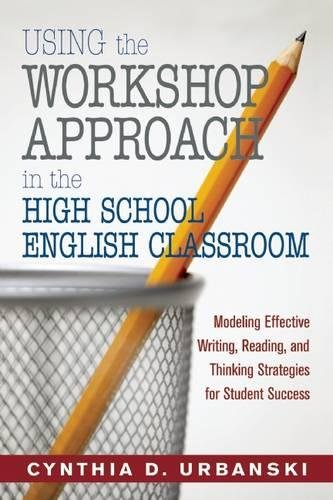 Using the Workshop Approach in the High School English Classroom: Modeling Effective Writing, Reading, and Thinking Strategies for Student Success
