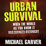 Urban Survival: When the World as You Know It Has Changed Overnight | Michael Garver