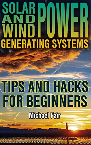 Solar and Wind Power Generating Systems: Tips and Hacks for Beginners: (Solar Power, Wind Power) (Power Generation Book 1) by [Fair, Michael]