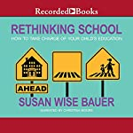 Rethinking School: How to Take Charge of Your Child's Education | Susan Wise Bauer