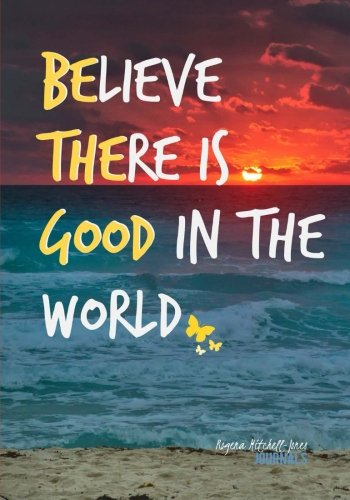 Believe There is Good in the World - A Journal