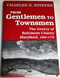 From Gentlemen to Townsmen : The Gentry of Baltimore County, 1660-1776, Steffen, Charles G., 0813118298
