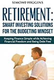 img - for Retirement: SMART INVESTING SOLUTIONS FOR THE BUDGETING MINDSET. Keeping Finance Simple while Achieving Financial Freedom and Being Debt Free ... retirement books, retirement for dummies) book / textbook / text book
