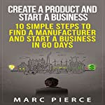 Create a Product and Start a Business: 10 Simple Steps to Find a Manufacturer and Start a Business in 60 Days | Marc Pierce