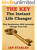 THE KEY - The Instant Life Changer: This Realization Will Instantly Change Your Life