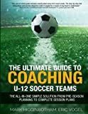 img - for The Ultimate Guide To Coaching U-12 Soccer Teams - The All-in-One Simple Solution from Pre-Season Planning to Complete Session Plans book / textbook / text book