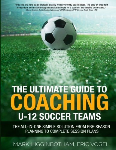 The Ultimate Guide To Coaching U-12 Soccer Teams - The All-in-One Simple Solution from Pre-Season Planning to Complete Session Plans by Coaches Training Room