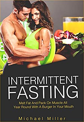 Intermittent Fasting: Melt Fat and Pack on Muscle All Year Round with a Burger in Your Mouth (beginners guide, diets, dieting, lose weight, build muscle)