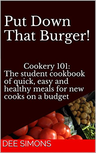 Put Down That Burger!: Cookery 101: The student cookbook of quick, easy and healthy meals for new cooks on a budget by Dee Simons