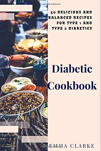 Diabetic Cookbook: 50 Delicious and Balanced Recipes for Type 1 and Type 2 Diabetics (Easy Meal) by Emma Clarke