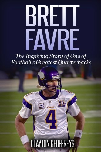Brett Favre  The Inspiring Story Of One Of Footballs Greatest Quarterbacks  Football Biography Books