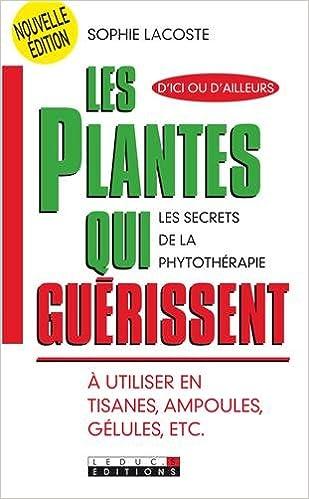 Amazon.fr - Les plantes qui guérissent   A utiliser en tisanes, ampoules,  gélules, etc. - Sophie Lacoste - Livres f68966b3095