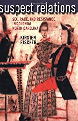 Suspect Relations: Sex, Race, and Resistance in Colonial North Carolina