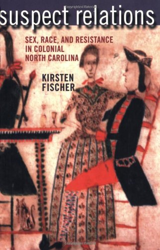 Suspect Relations: Sex, Race, and Resistance in Colonial North Carolina ()