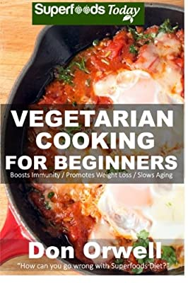Vegetarian Cooking For Beginners: Over 130+ Vegetarian Quick & Easy Cooking, Heart Healthy Cooking, Wheat Free Diet, Whole Foods Diet, Cooking for ... meal plans-weight loss eating) (Volume 37)