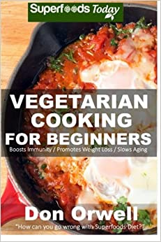 Vegetarian Cooking For Beginners: Over 130+ Vegetarian Quick & Easy Cooking, Heart Healthy Cooking, Wheat Free Diet, Whole Foods Diet, Cooking for ... loss meal plans-weight loss eating)