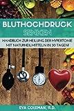 Bluthochdruck: Blutdruck senken ohne Medikamente: Handbuch zur Heilung der Hypertonie mit Naturheilmitteln in 30 Tagen! Auf natürlichem Wege, ohne Pillen und auf Dauer