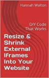 img - for Resize & Shrink External Iframes Into Your Website: DIY Code That Works book / textbook / text book