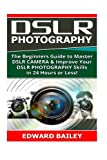 img - for Dslr Photography: The Beginners Guide to Master DSLR CAMERA & Improve Your DSLR PHOTOGRAPHY Skills in 24 Hours or Less! (Step by Step Pictures, ... Digital SLR Photography Skills) (Volume 1) book / textbook / text book