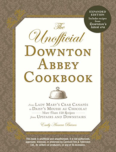 The Unofficial Downton Abbey Cookbook, Revised Edition: From Lady Mary's Crab Canapes to Daisy's Mousse au Chocolat--More Than 150 Recipes from Upstairs and Downstairs (Unofficial Cookbook) by Emily Ansara Baines