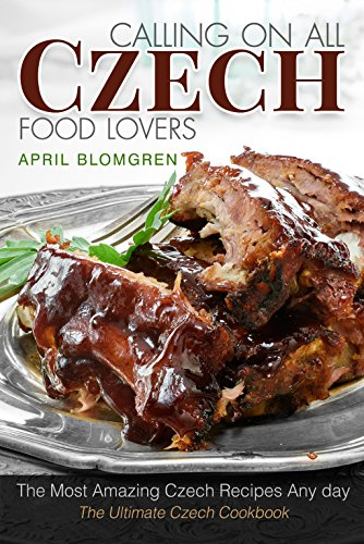 Calling on All Czech Food Lovers: The Most Amazing Czech Recipes Any day by April Blomgren