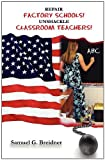 Repair Factory Schools! Unshackle Classroom Teachers, Samuel G. Breidner, 0615489389