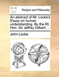 An Abstract of Mr Locke's Essay on Human Understanding by the Rt Hon Sir Jeffrey Gilbert, John Locke, 1170654738