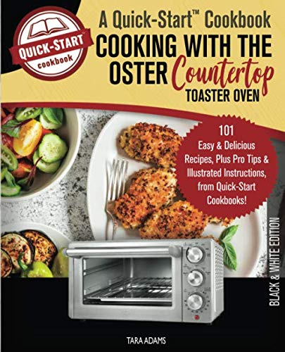 Cooking with the Oster Countertop Toaster Oven, A Quick-Start Cookbook: 101 Easy...