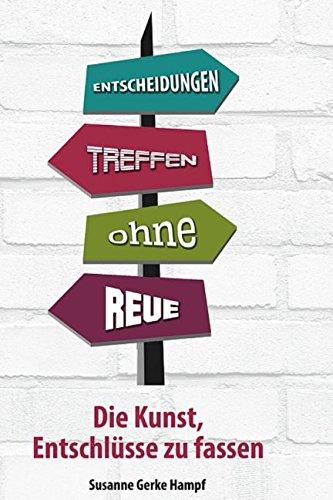 ENTSCHEIDUNGEN TREFFEN - OHNE REUE Die Kunst, Entschlüsse zu fassen